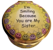 "I'm Smiling Because You are My Sister (01/7570) 1.62"" diameter. Inside Lid: ""and Laughing Because There is Nothing You Can Do About It!""  Inside Base: ""I Love You"""